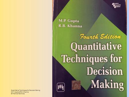 Quantitative Techniques for Decision Making M.P. Gupta & R.B. Khanna © Prentice Hall India.