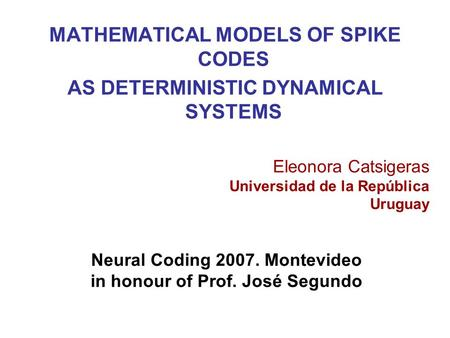 MATHEMATICAL MODELS OF SPIKE CODES AS DETERMINISTIC DYNAMICAL SYSTEMS Eleonora Catsigeras Universidad de la República Uruguay Neural Coding 2007. Montevideo.