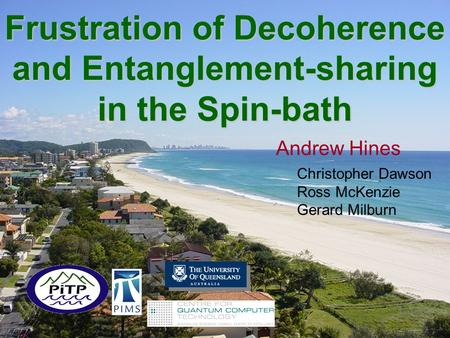 Frustration of Decoherence and Entanglement-sharing in the Spin-bath Andrew Hines Christopher Dawson Ross McKenzie Gerard Milburn.