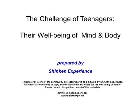 The Challenge of Teenagers: Their Well-being of Mind & Body This material is one of the community project prepared and initiated by Shinken Experience.