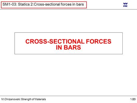 1 /23 M.Chrzanowski: Strength of Materials SM1-03: Statics 2:Cross-sectional forces in bars CROSS-SECTIONAL FORCES IN BARS.