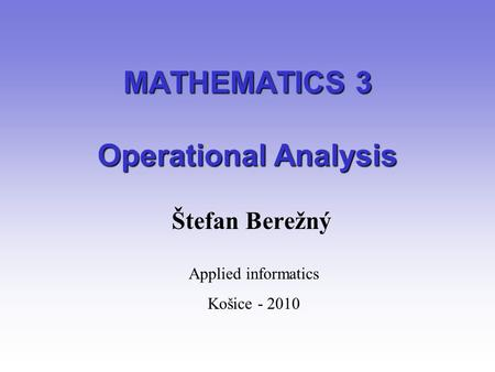 MATHEMATICS 3 Operational Analysis Štefan Berežný Applied informatics Košice - 2010.