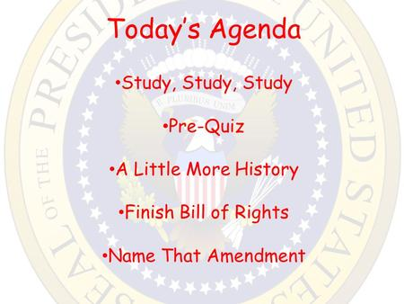 Today's Agenda Study, Study, Study Pre-Quiz A Little More History Finish Bill of Rights Name That Amendment.