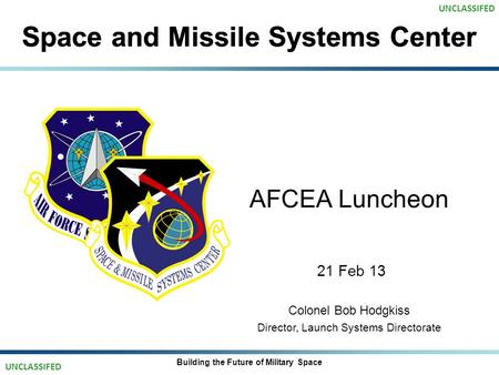 Space and Missile Systems Center AFCEA Luncheon 21 Feb 13 Colonel Bob Hodgkiss Director, Launch Systems Directorate Building the Future of Military Space.