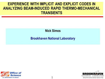 1 BROOKHAVEN SCIENCE ASSOCIATES Nick Simos Brookhaven National Laboratory EXPERIENCE WITH IMPLICIT AND EXPLICIT CODES IN ANALYZING BEAM-INDUCED RAPID THERMO-MECHANICAL.