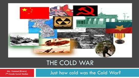 THE COLD WAR Just how cold was the Cold War? Mrs. Hammel (Rivera) 7 th Grade Social Studies.