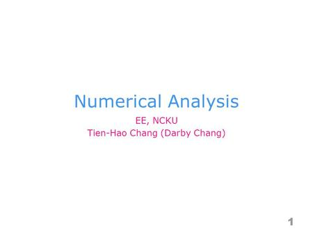 Numerical Analysis 1 EE, NCKU Tien-Hao Chang (Darby Chang)