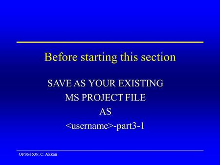 OPSM 639, C. Akkan Before starting this section SAVE AS YOUR EXISTING MS PROJECT FILE AS -part3-1 -part3-1.