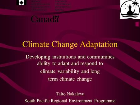 Climate Change Adaptation Developing institutions and communities ability to adapt and respond to climate variability and long term climate change Taito.