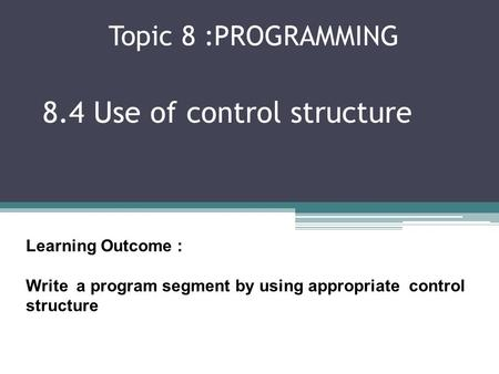 Topic 8 :PROGRAMMING 8.4 Use of control structure Learning Outcome : Write a program segment by using appropriate control structure.
