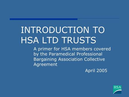 INTRODUCTION TO HSA LTD TRUSTS A primer for HSA members covered by the Paramedical Professional Bargaining Association Collective Agreement April 2005.