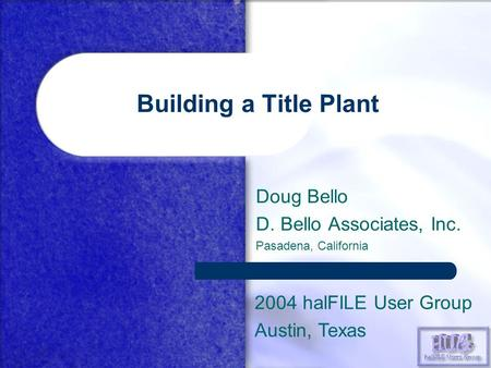 Building a Title Plant Doug Bello D. Bello Associates, Inc. Pasadena, California 2004 halFILE User Group Austin, Texas.