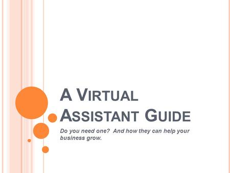 A V IRTUAL A SSISTANT G UIDE Do you need one? And how they can help your business grow.