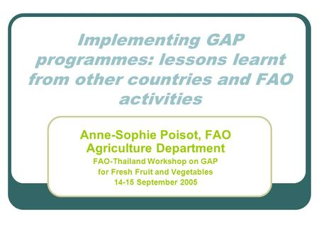 Implementing GAP programmes: lessons learnt from other countries and FAO activities Anne-Sophie Poisot, FAO Agriculture Department FAO-Thailand Workshop.