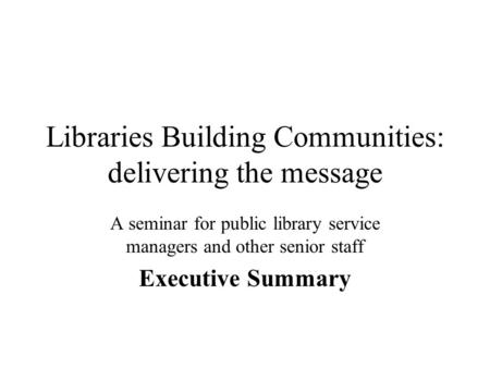 Libraries Building Communities: delivering the message A seminar for public library service managers and other senior staff Executive Summary.