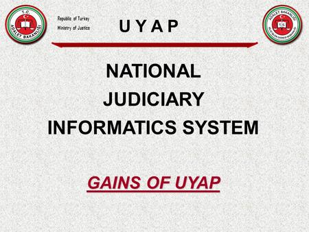 NATIONAL JUDICIARY INFORMATICS SYSTEM GAINS OF UYAP U Y A P Republic of Turkey Ministry of Justice.