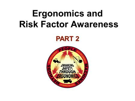 Ergonomics and Risk Factor Awareness PART 2. Identifying Risk Factors Remember – Risk factors are actions or conditions found to contribute to worker.