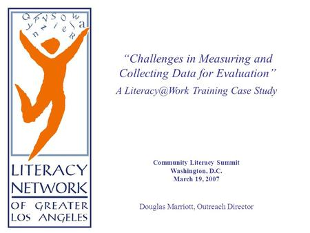"A Training Case Study Community Literacy Summit Washington, D.C. March 19, 2007 Douglas Marriott, Outreach Director ""Challenges in Measuring."