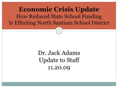 0 Economic Crisis Update How Reduced State School Funding Is Effecting North Santiam School District Dr. Jack Adams Update to Staff 11.20.09.