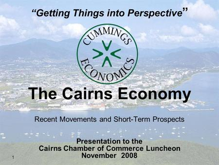 "1 The Cairns Economy Recent Movements and Short-Term Prospects Presentation to the Cairns Chamber of Commerce Luncheon November 2008 ""Getting Things into."