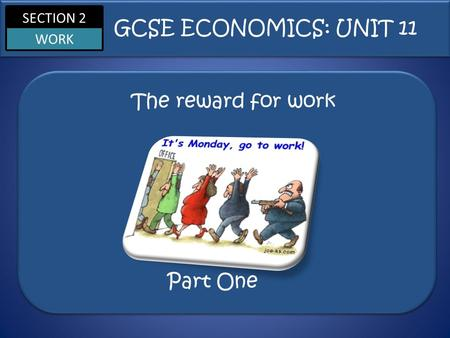 SECTION 2 WORK The reward for work GCSE ECONOMICS: UNIT 11 Part One.