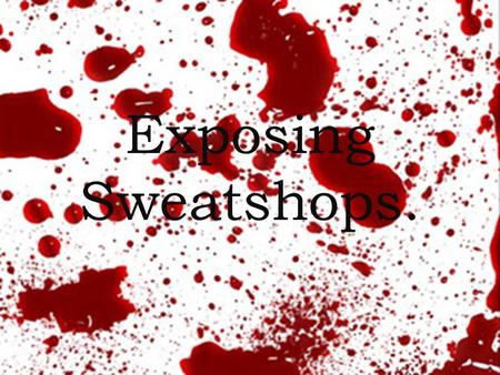 Exposing Sweatshops.. Sweatshop? Term for a working environment which is dangerous or unacceptably difficult.