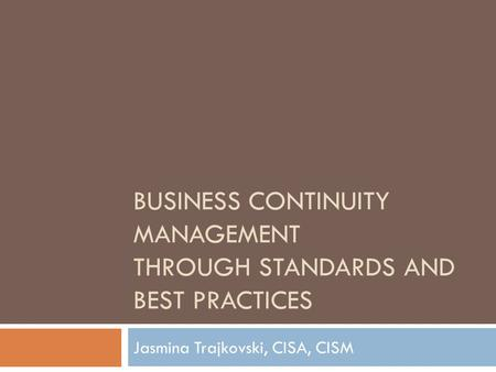 BUSINESS CONTINUITY MANAGEMENT THROUGH STANDARDS AND BEST PRACTICES Jasmina Trajkovski, CISA, CISM.