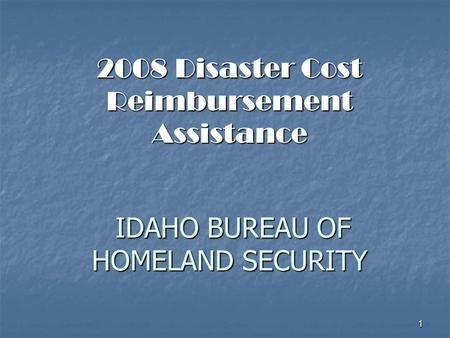 1 2008 Disaster Cost Reimbursement Assistance IDAHO BUREAU OF HOMELAND SECURITY.