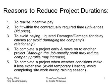 Spring 2008, King Saud University Time-Cost-Trade-off Dr. Khalid Al-Gahtani 1 Reasons to Reduce Project Durations: 1.To realize incentive pay 2.To fit.