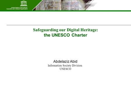 Safeguarding our Digital Heritage: the UNESCO Charter Abdelaziz Abid Information Society Division UNESCO.