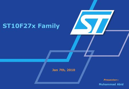 ST10F27x Family Jan 7th, 2010 Presenter:- Muhammad Abid.