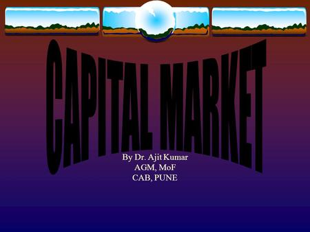 By Dr. Ajit Kumar AGM, MoF CAB, PUNE. CAPITAL MARKET  Definition- borrow/lend lond term capital fund  Capital Market vs Bank Finance  Advantages and.