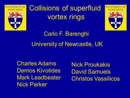 University of Newcastle, UK Collisions of superfluid vortex rings Carlo F. Barenghi Nick Proukakis David Samuels Christos Vassilicos Charles Adams Demos.