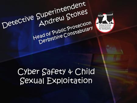 Detective Superintendent Andrew Stokes Head of Public Protection Derbyshire Constabulary Cyber Safety & Child Sexual Exploitation.