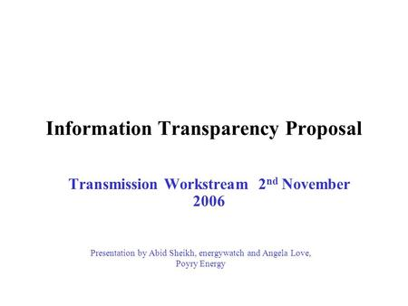 Information Transparency Proposal Transmission Workstream 2 nd November 2006 Presentation by Abid Sheikh, energywatch and Angela Love, Poyry Energy.