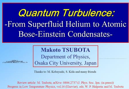Quantum Turbulence: -From Superfluid Helium to Atomic Bose-Einstein Condensates- Makoto TSUBOTA Department of Physics, Osaka City University, Japan Thanks.