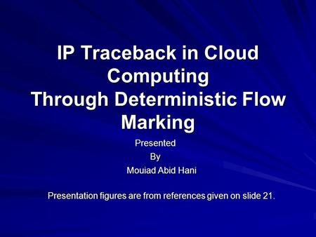 IP Traceback in Cloud Computing Through Deterministic Flow Marking Mouiad Abid Hani Presentation figures are from references given on slide 21. By Presented.