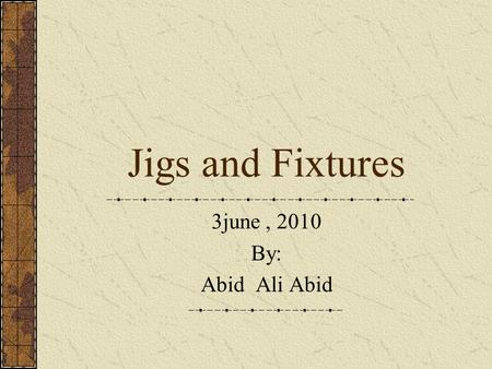 Jigs and Fixtures 3june , 2010 By: Abid Ali Abid.