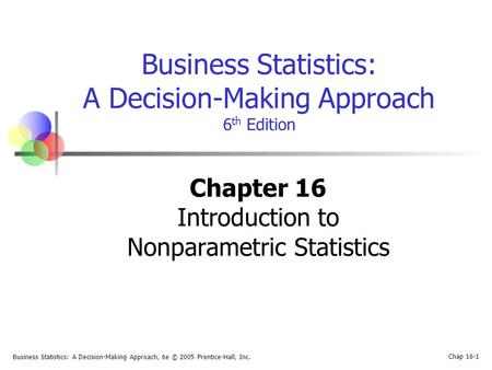 Business Statistics: A Decision-Making Approach, 6e © 2005 Prentice-Hall, Inc. Chap 16-1 Business Statistics: A Decision-Making Approach 6 th Edition Chapter.