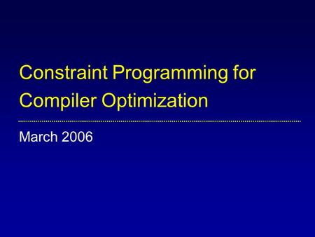 Constraint Programming for Compiler Optimization March 2006.