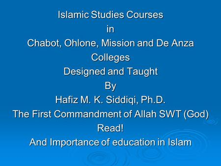 Islamic Studies Courses in Chabot, Ohlone, Mission and De Anza Colleges Designed and Taught By Hafiz M. K. Siddiqi, Ph.D. The First Commandment of Allah.