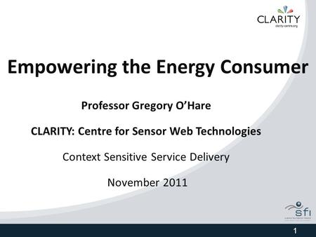 Empowering the Energy Consumer Professor Gregory O'Hare CLARITY: Centre for Sensor Web Technologies Context Sensitive Service Delivery November 2011 1.