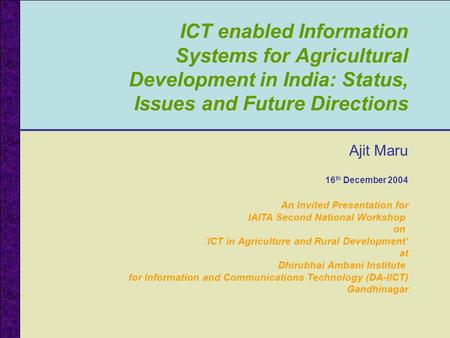 ICT enabled Information Systems for Agricultural Development in India: Status, Issues and Future Directions Ajit Maru 16 th December 2004 An Invited Presentation.