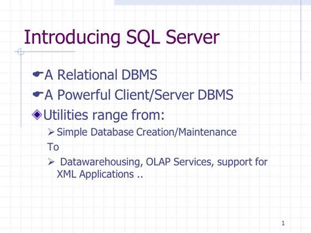1 Introducing SQL Server  A Relational DBMS  A Powerful Client/Server DBMS Utilities range from:  Simple Database Creation/Maintenance To  Datawarehousing,