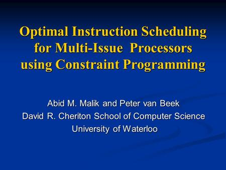 Optimal Instruction Scheduling for Multi-Issue Processors using Constraint Programming Abid M. Malik and Peter van Beek David R. Cheriton School of Computer.