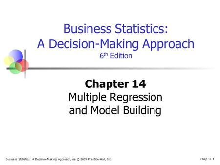 Business Statistics: A Decision-Making Approach, 6e © 2005 Prentice-Hall, Inc. Chap 14-1 Business Statistics: A Decision-Making Approach 6 th Edition Chapter.
