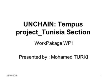 29/04/20151 UNCHAIN: Tempus project_Tunisia Section WorkPakage WP1 Presented by : Mohamed TURKI.