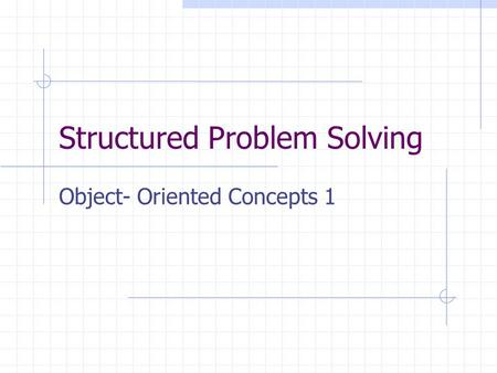Structured Problem Solving Object- Oriented Concepts 1.