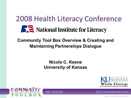 Community Tool Box Overview & Creating and Maintaining Partnerships Dialogue Nicole C. Keene University of Kansas 2008 Health Literacy Conference.