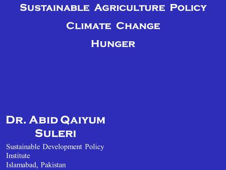 Dr. Abid Qaiyum Suleri Sustainable Agriculture Policy Climate Change Hunger Sustainable Development Policy Institute Islamabad, Pakistan.